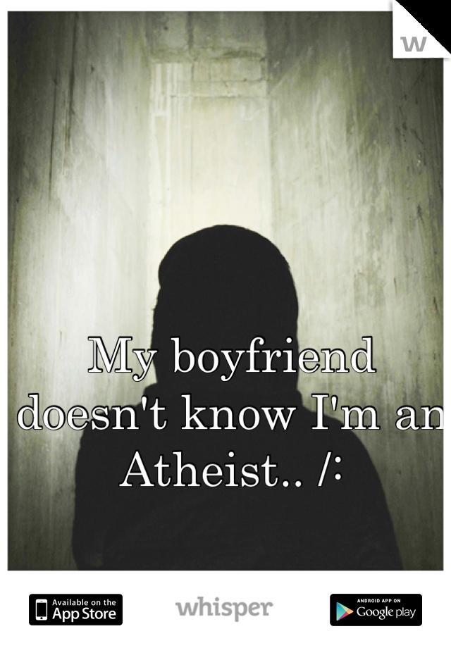 My boyfriend doesn't know I'm an Atheist.. /: