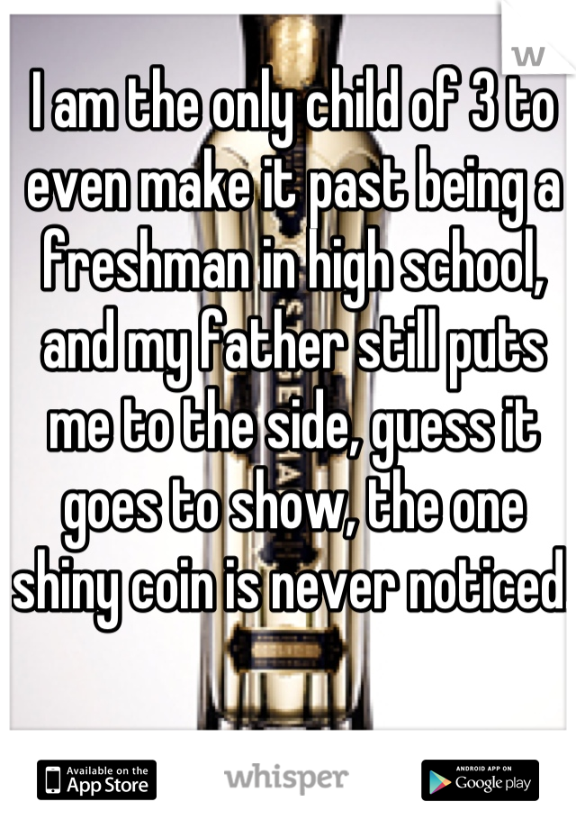 I am the only child of 3 to even make it past being a freshman in high school, and my father still puts me to the side, guess it goes to show, the one shiny coin is never noticed.