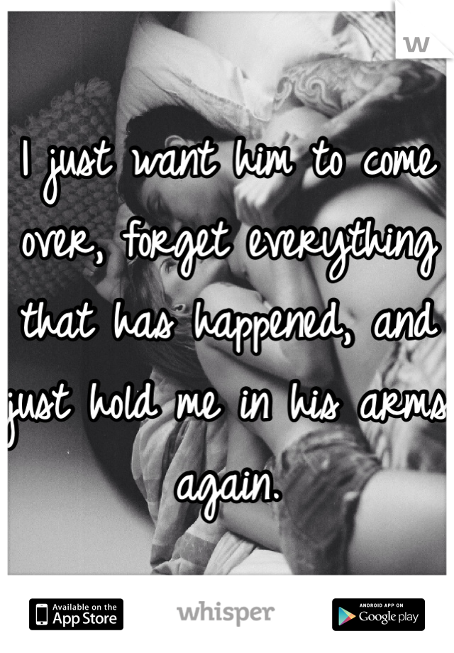 I just want him to come over, forget everything that has happened, and just hold me in his arms again.