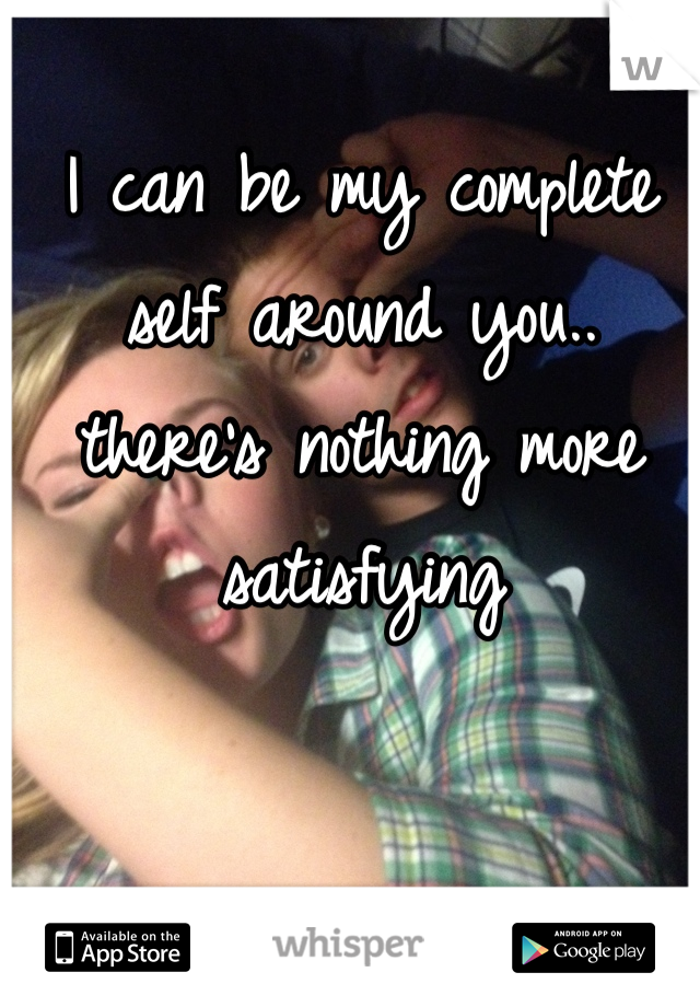 I can be my complete self around you.. there's nothing more satisfying