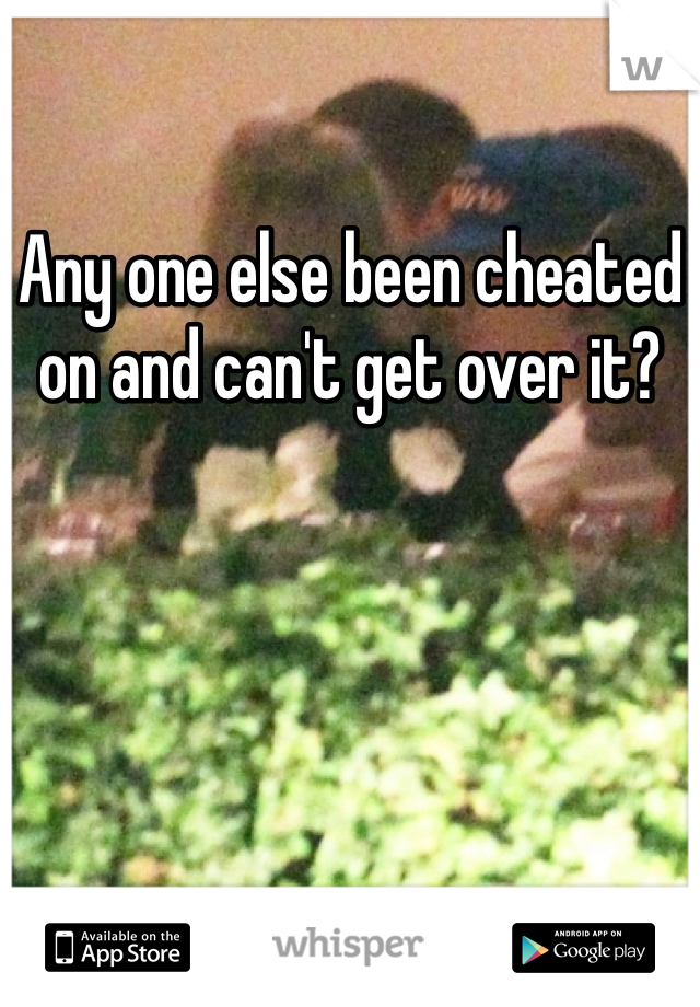 Any one else been cheated on and can't get over it?