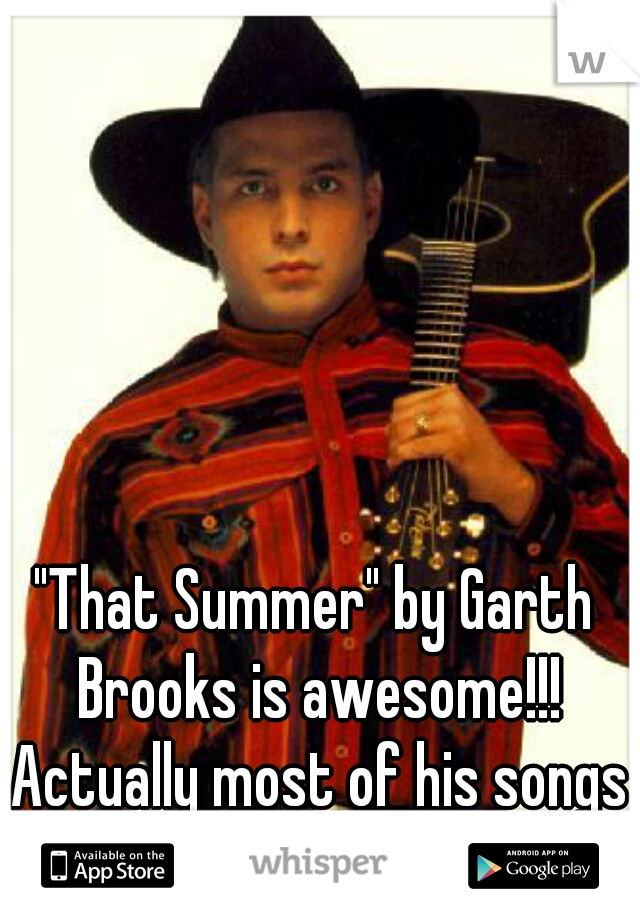 """""""That Summer"""" by Garth Brooks is awesome!!! Actually most of his songs are!"""