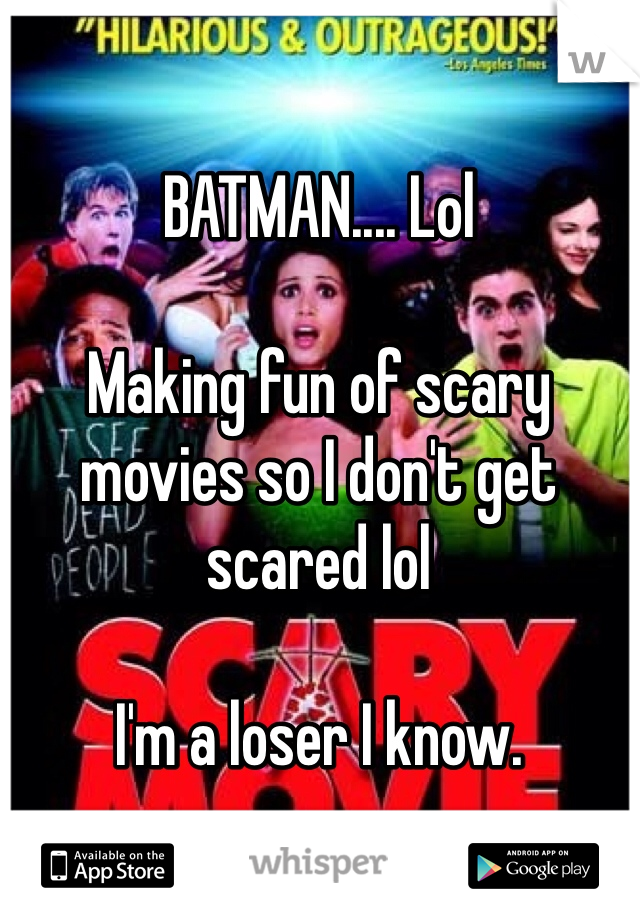 BATMAN.... Lol  Making fun of scary movies so I don't get scared lol  I'm a loser I know.