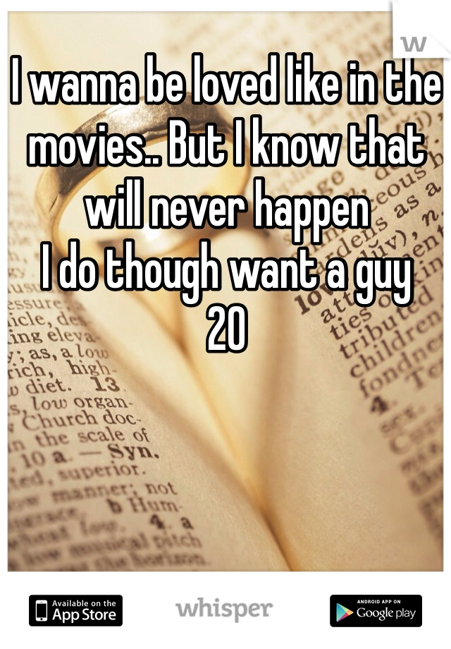 I wanna be loved like in the movies.. But I know that will never happen  I do though want a guy  20