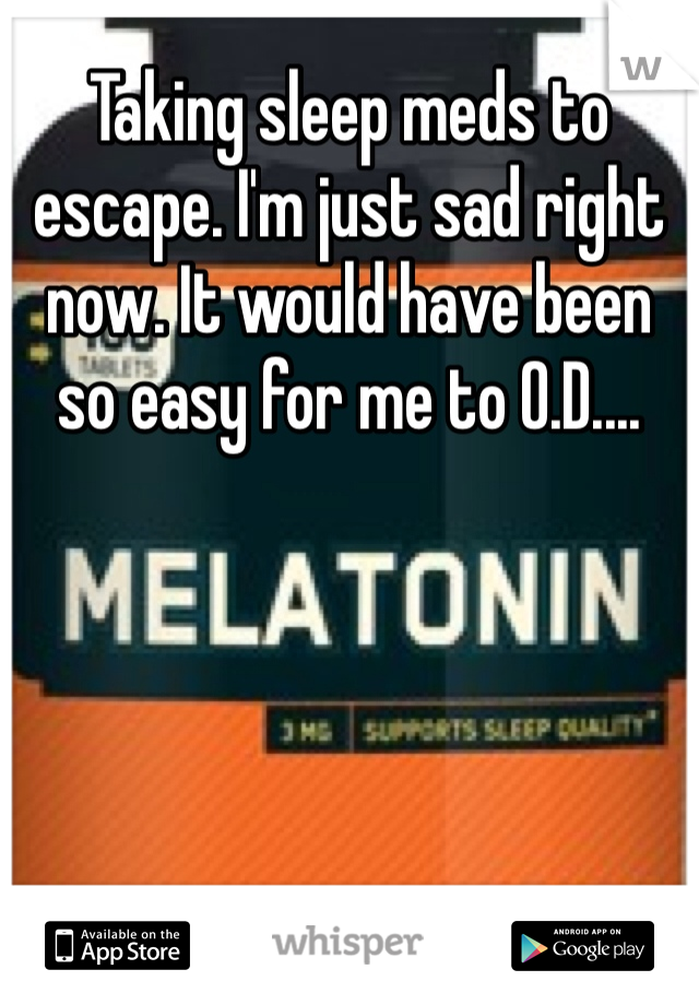Taking sleep meds to escape. I'm just sad right now. It would have been so easy for me to O.D....