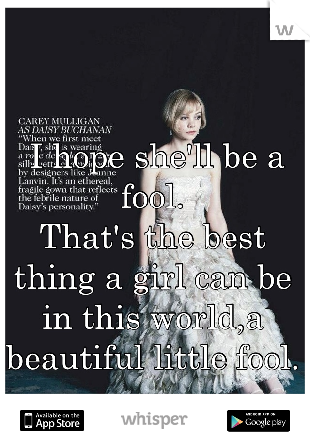 I hope she'll be a fool. That's the best thing a girl can be in this world,a beautiful little fool.