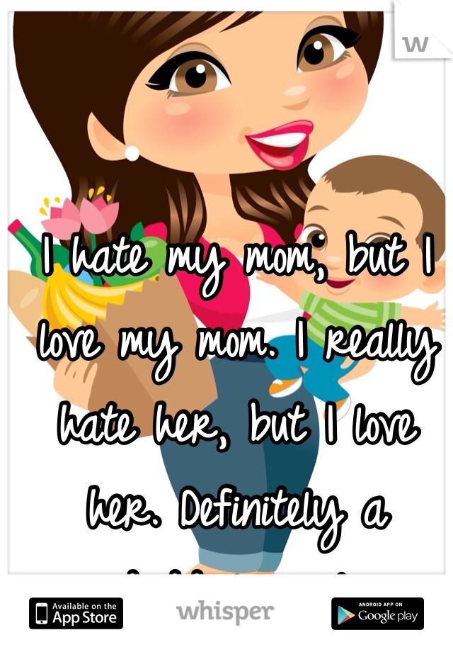 I hate my mom, but I love my mom. I really hate her, but I love her. Definitely a daddy's girl.
