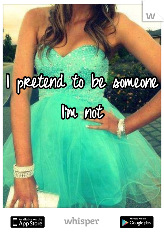 I pretend to be someone I'm not
