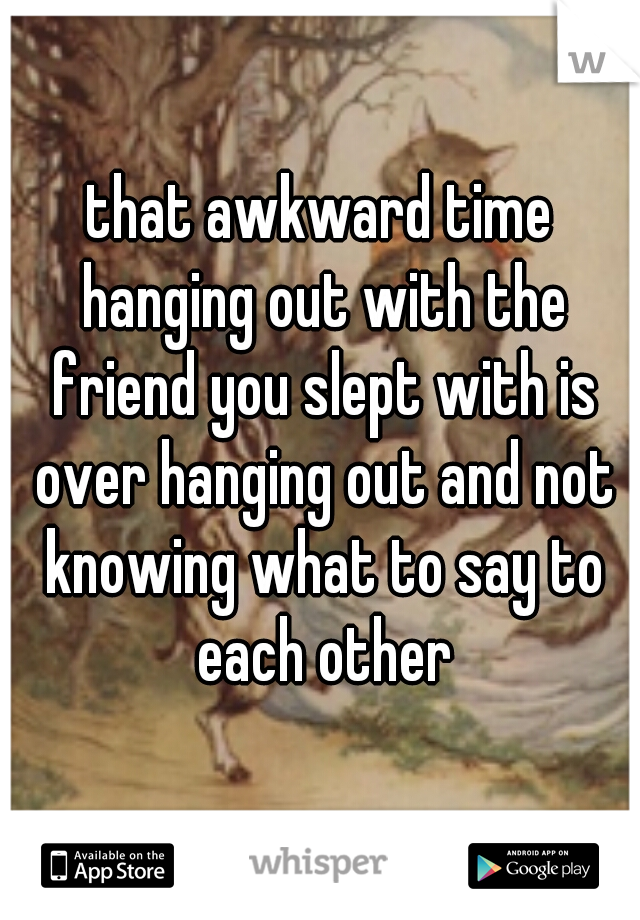 that awkward time hanging out with the friend you slept with is over hanging out and not knowing what to say to each other