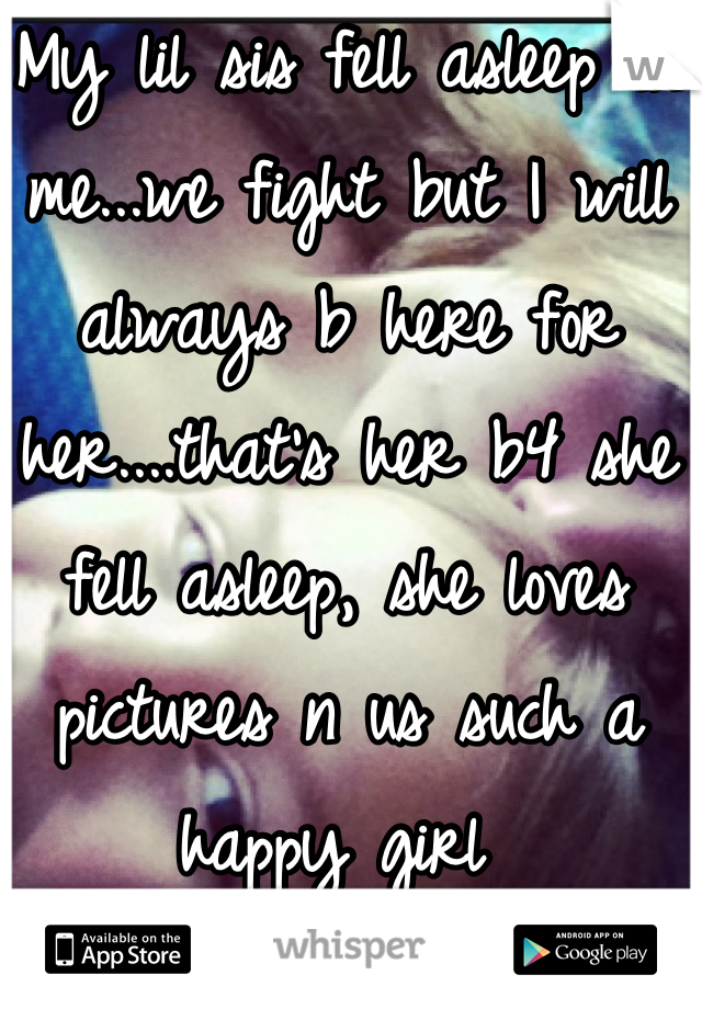 My lil sis fell asleep on me...we fight but I will always b here for her....that's her b4 she fell asleep, she loves pictures n us such a happy girl