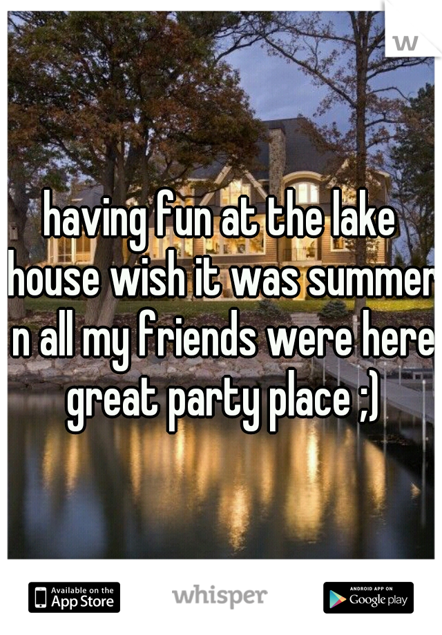 having fun at the lake house wish it was summer n all my friends were here great party place ;)