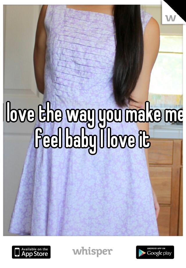 I love the way you make me feel baby I love it