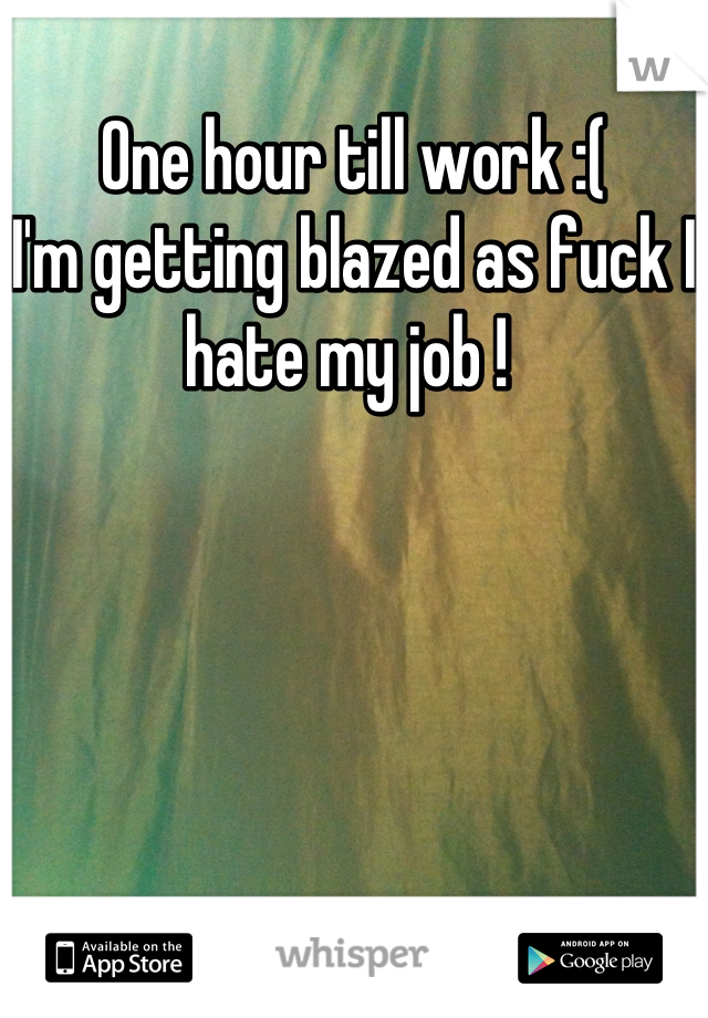 One hour till work :(  I'm getting blazed as fuck I hate my job !
