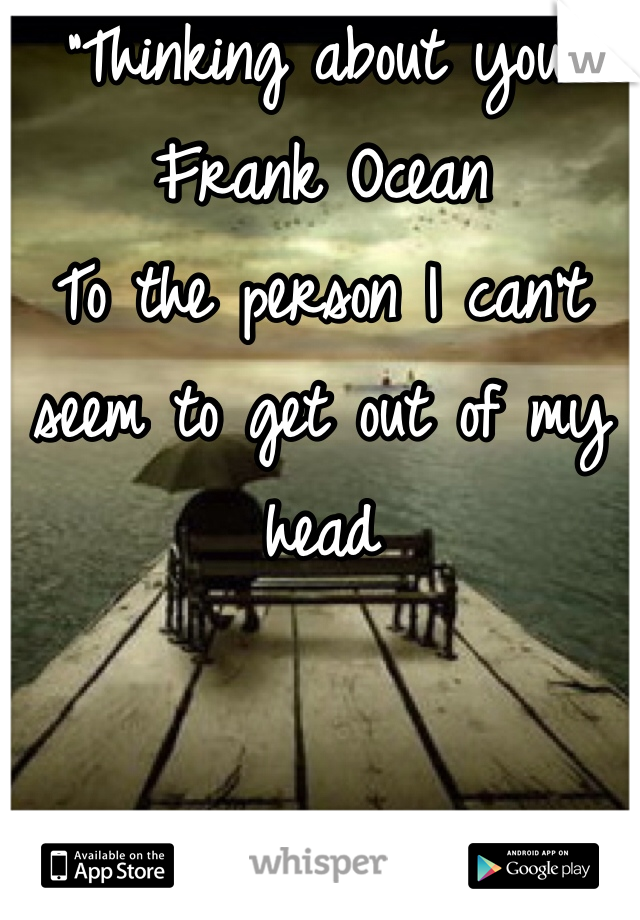 """""""Thinking about you"""" Frank Ocean To the person I can't seem to get out of my head"""