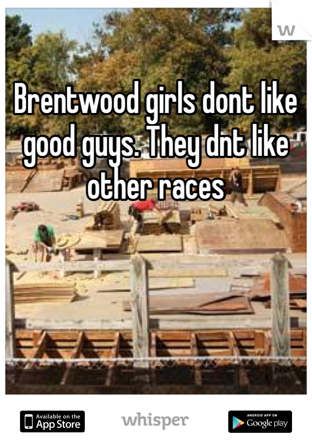 Brentwood girls dont like good guys. They dnt like other races