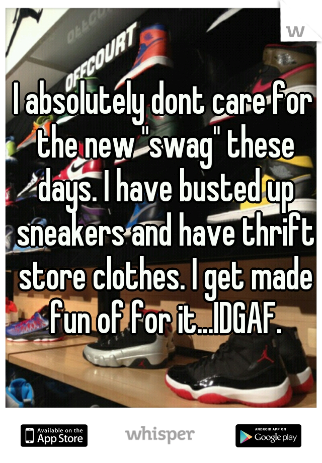 "I absolutely dont care for the new ""swag"" these days. I have busted up sneakers and have thrift store clothes. I get made fun of for it...IDGAF."