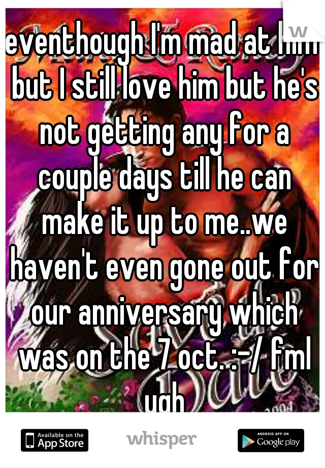 eventhough I'm mad at him but I still love him but he's not getting any for a couple days till he can make it up to me..we haven't even gone out for our anniversary which was on the 7 oct. :-/ fml ugh