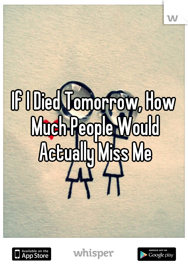 If I Died Tomorrow, How Much People Would Actually Miss Me