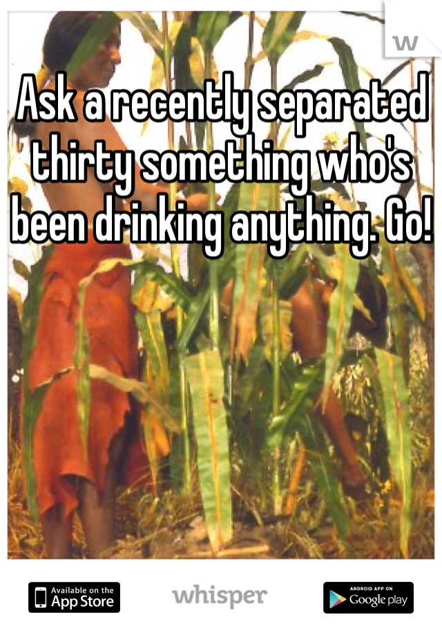 Ask a recently separated thirty something who's been drinking anything. Go!