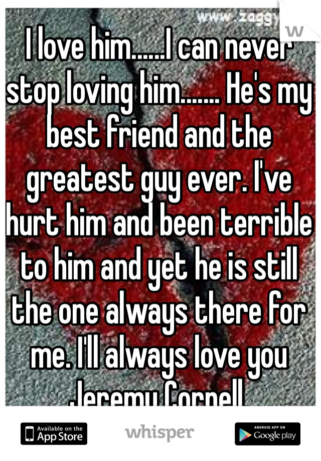 I love him......I can never stop loving him....... He's my best friend and the greatest guy ever. I've hurt him and been terrible to him and yet he is still the one always there for me. I'll always love you Jeremy Cornell.