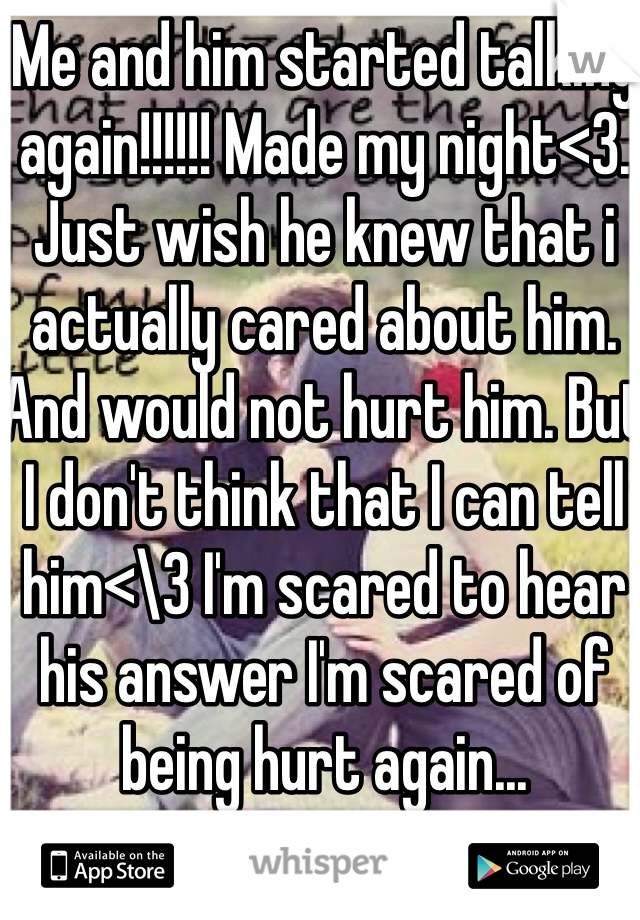 Me and him started talking again!!!!!! Made my night<3. Just wish he knew that i actually cared about him. And would not hurt him. But I don't think that I can tell him<\3 I'm scared to hear his answer I'm scared of being hurt again...