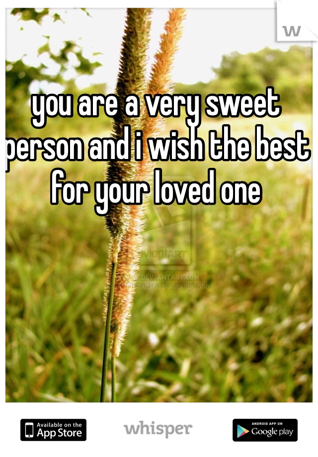you are a very sweet person and i wish the best for your loved one