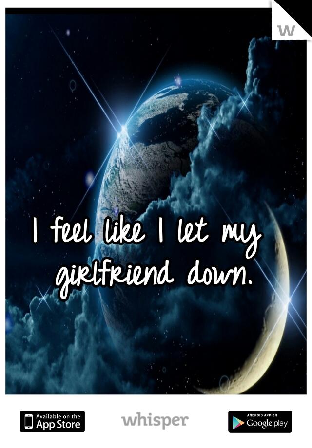 I feel like I let my girlfriend down.