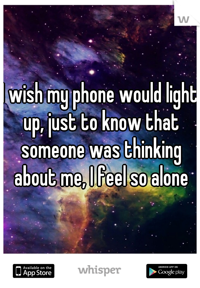 I wish my phone would light up, just to know that someone was thinking about me, I feel so alone