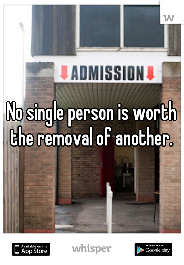 No single person is worth the removal of another.