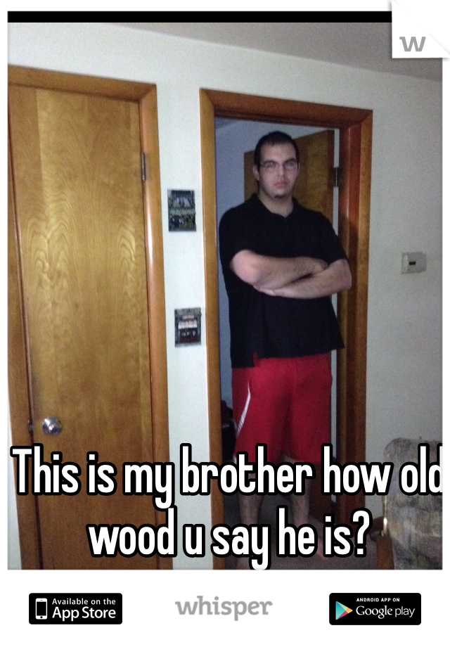 This is my brother how old wood u say he is?