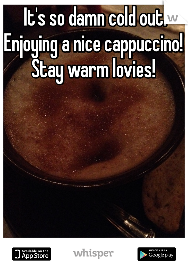 It's so damn cold out. Enjoying a nice cappuccino! Stay warm lovies!