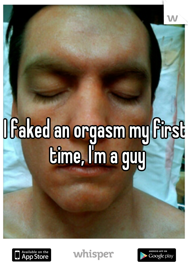 I faked an orgasm my first time, I'm a guy