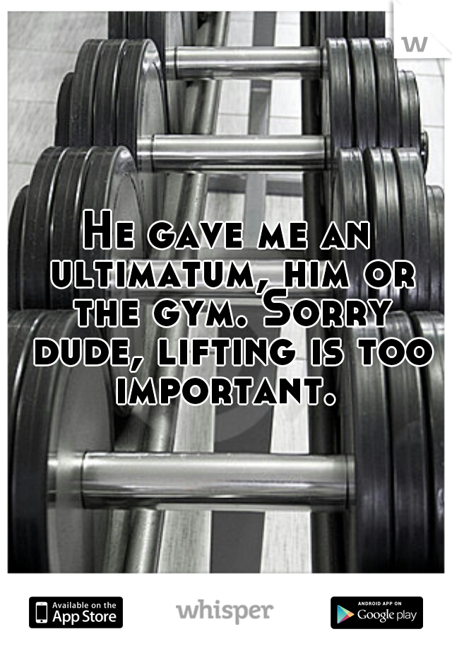 He gave me an ultimatum, him or the gym. Sorry dude, lifting is too important.