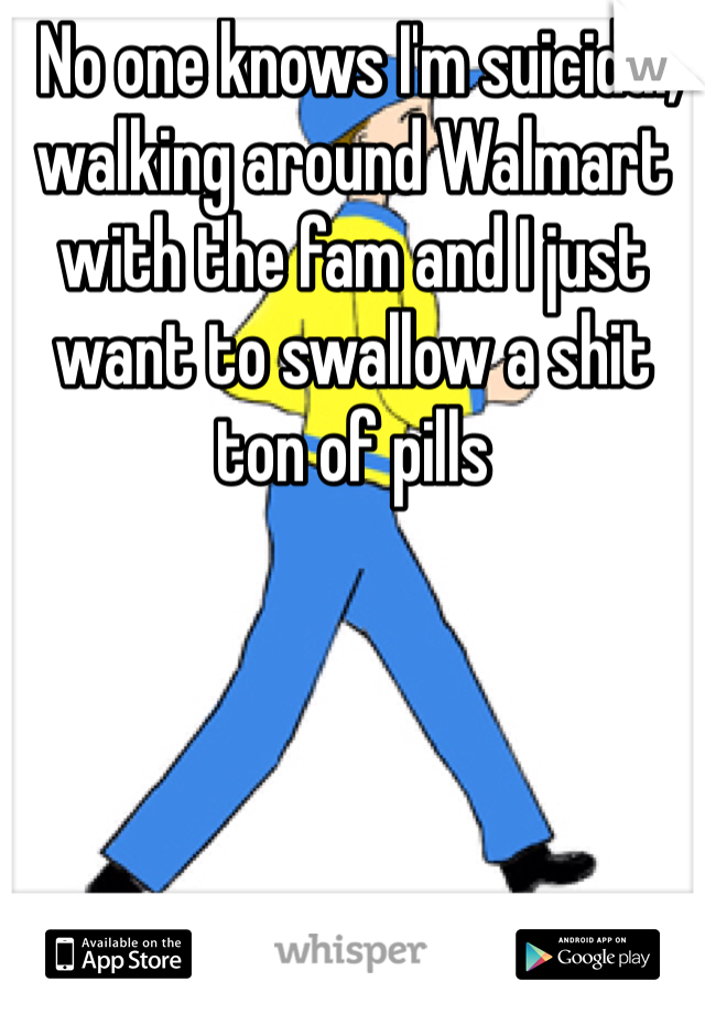 No one knows I'm suicidal, walking around Walmart with the fam and I just want to swallow a shit ton of pills