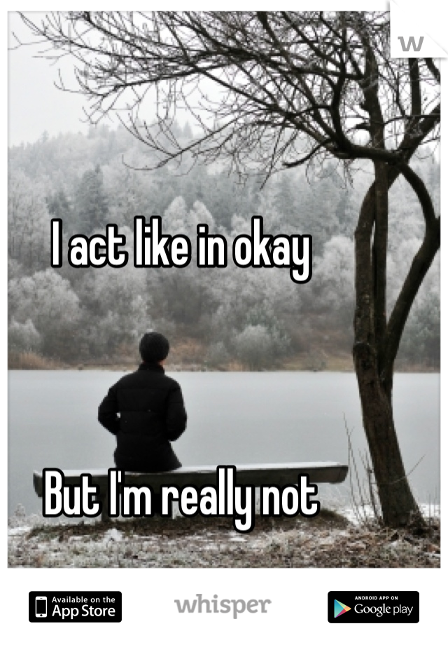 I act like in okay    But I'm really not