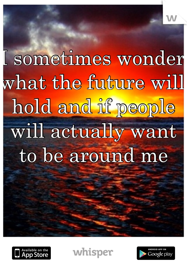 I sometimes wonder what the future will hold and if people will actually want to be around me