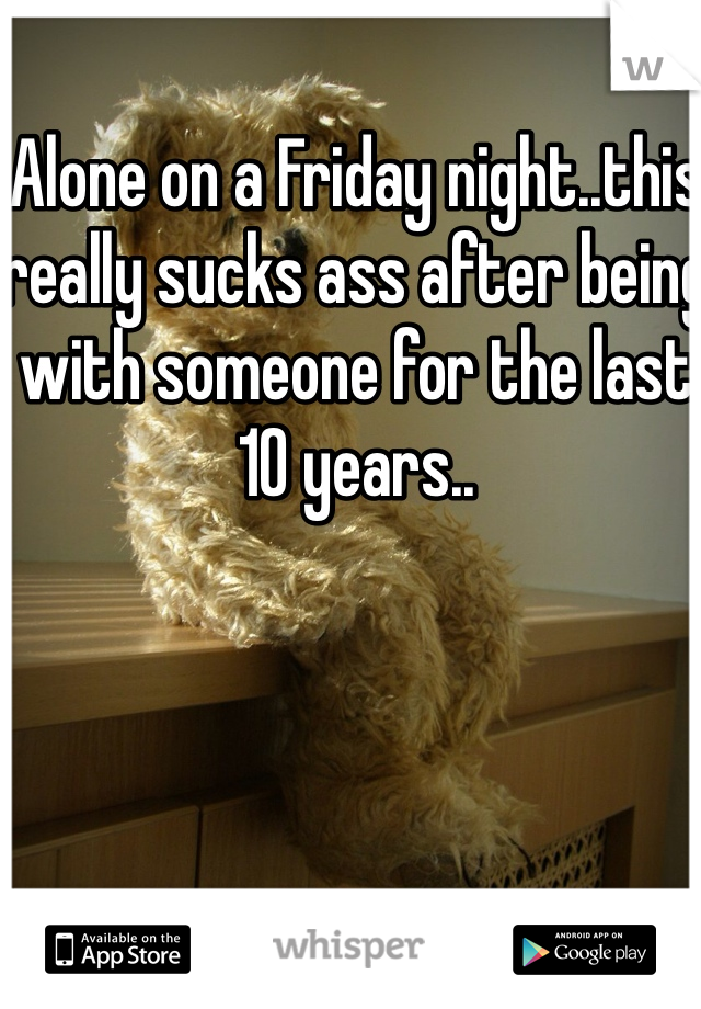 Alone on a Friday night..this really sucks ass after being with someone for the last 10 years..