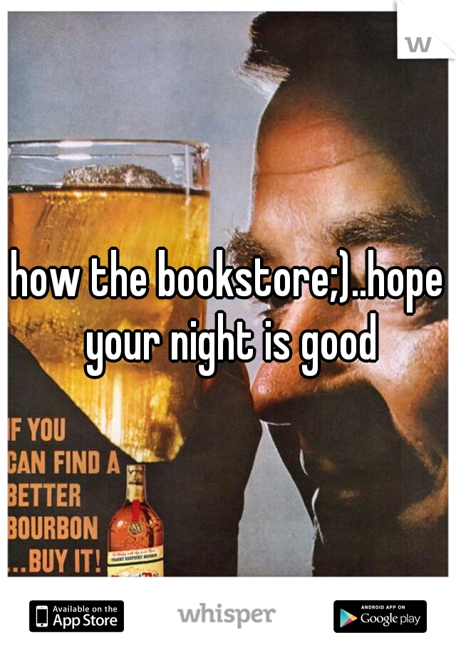 how the bookstore;)..hope your night is good