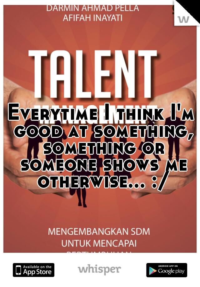 Everytime I think I'm good at something, something or someone shows me otherwise... :/