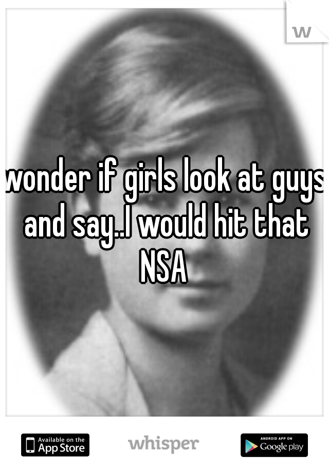 wonder if girls look at guys and say..I would hit that NSA