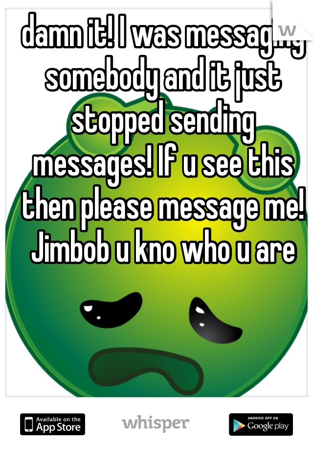 damn it! I was messaging somebody and it just stopped sending messages! If u see this then please message me! Jimbob u kno who u are