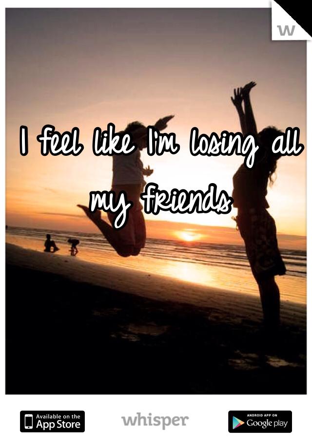I feel like I'm losing all my friends