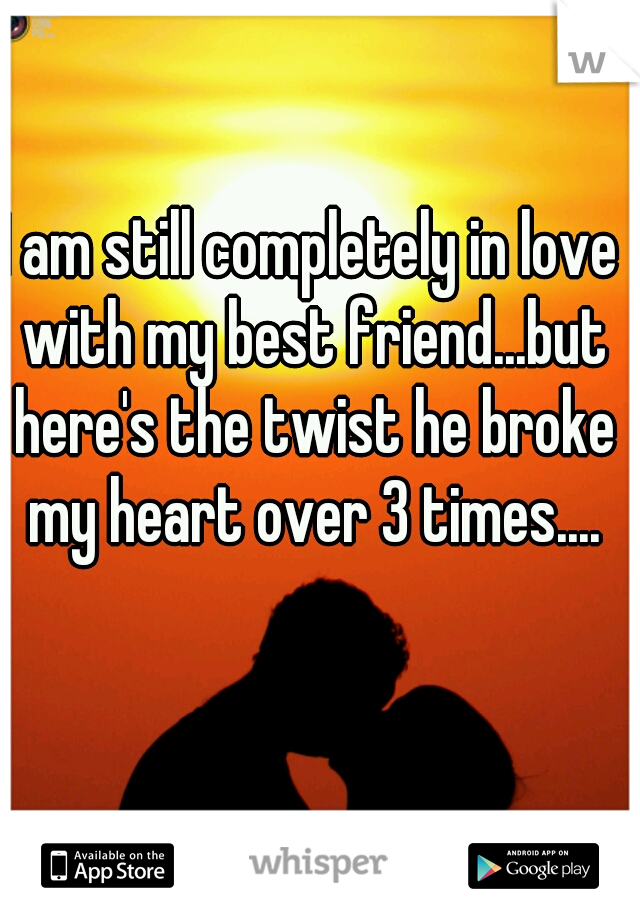 I am still completely in love with my best friend...but here's the twist he broke my heart over 3 times....