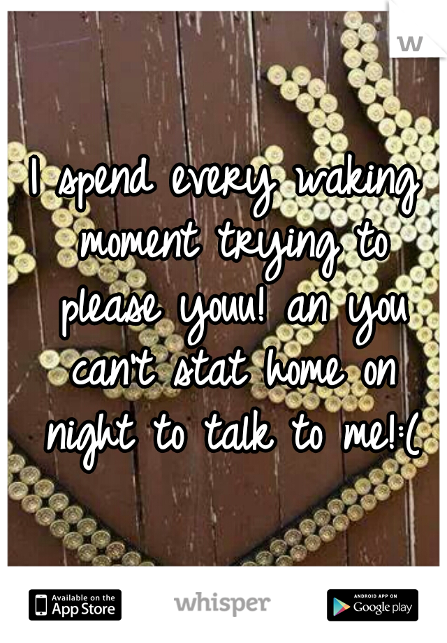 I spend every waking moment trying to please youu! an you can't stat home on night to talk to me!:(