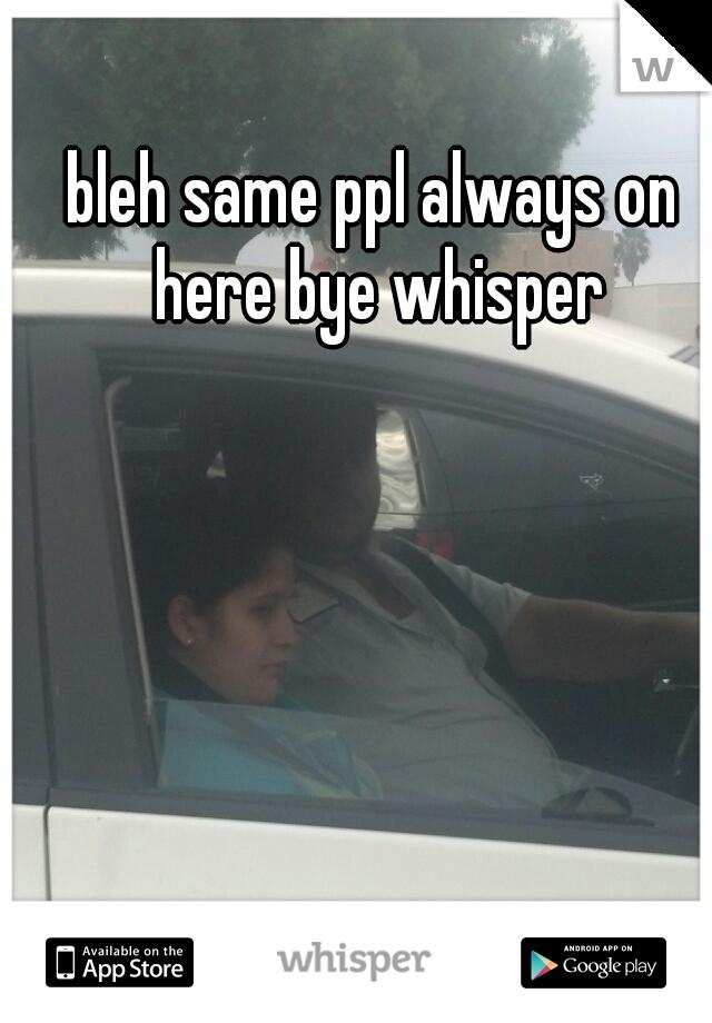 bleh same ppl always on here bye whisper