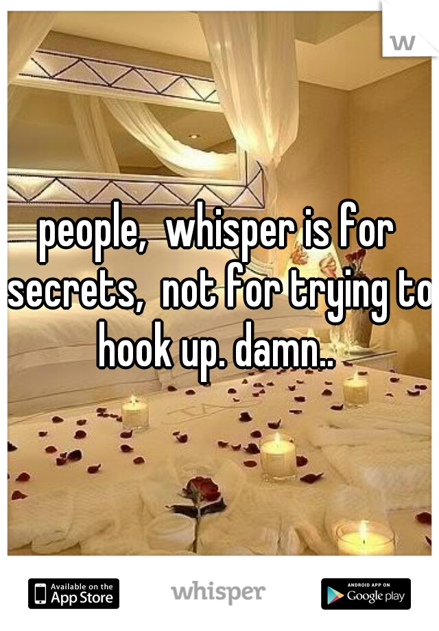 people,  whisper is for secrets,  not for trying to hook up. damn..