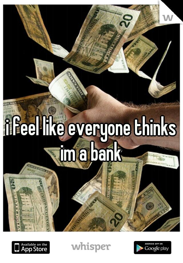 i feel like everyone thinks im a bank