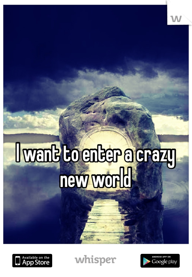 I want to enter a crazy new world