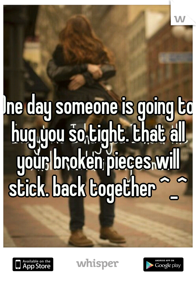 One day someone is going to hug you so tight. that all your broken pieces will stick. back together ^_^