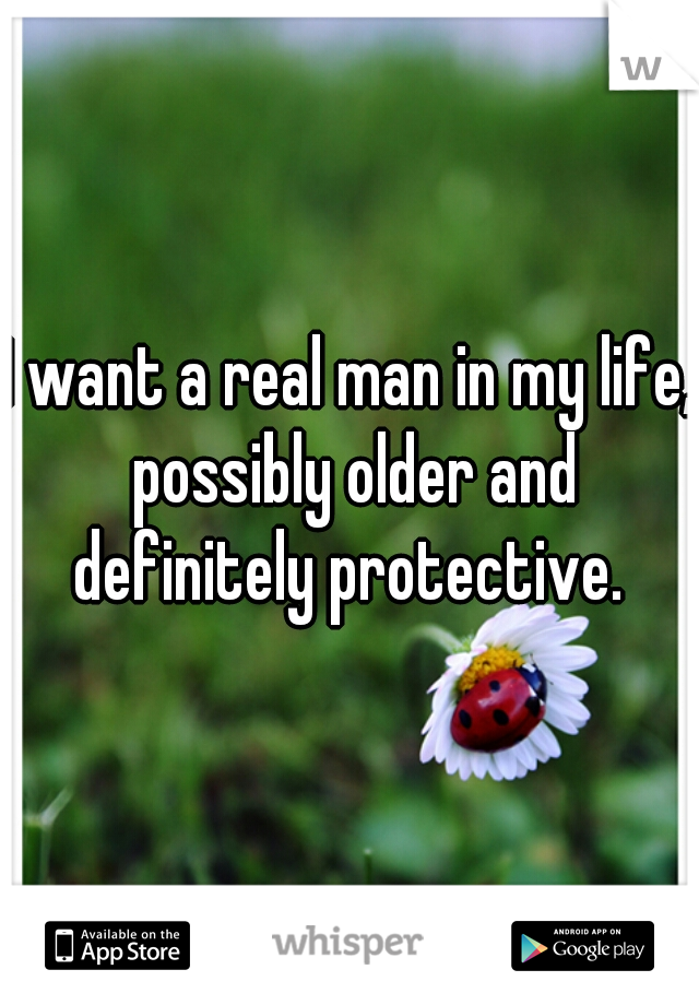 I want a real man in my life, possibly older and definitely protective.